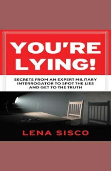 You're Lying: Secrets From an Expert Military Interrogator to Spot the Lies and Get to the Truth Secrets From an Expert Military Interrogator to Spot the Lies and Get to the Truth, Lena Sisco