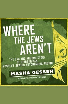 Where the Jews Aren't: The Sad and Absurd Story of Birobidzhan, Russia's Jewish Autonomous Region The Sad and Absurd Story of Birobidzhan, Russia's Jewish Autonomous Region, Masha Gessen