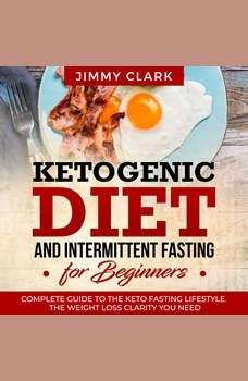 Ketogenic Diet and Intermittent Fasting for Beginners: A Complete Guide to the Keto Fasting Lifestyle Gain the Weight Loss Clarity You Need, Jimmy Clark
