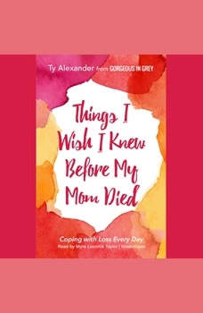Things I Wish I Knew before My Mom Died: Coping with Loss Every Day, Ty Alexander