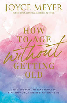 How to Age Without Getting Old: The Steps You Can Take Today to Stay Young for the Rest of Your Life, Joyce Meyer