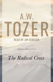 The Radical Cross: Living the Passion of Christ, A. W. Tozer