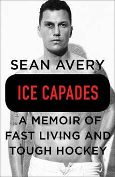 Ice Capades: A Memoir of Fast Living and Tough Hockey A Memoir of Fast Living and Tough Hockey, Sean Avery