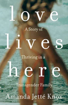 Love Lives Here: A Story of Thriving in a Transgender Family, Amanda Jette Knox
