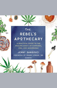 The Rebel's Apothecary: A Practical Guide to the Healing Magic of Cannabis, CBD, and Mushrooms, Jenny Sansouci