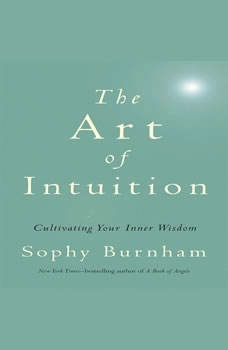 The Art of Intuition: Cultivating Your Inner Wisdom Cultivating Your Inner Wisdom, Sophy Burnham