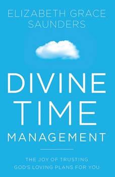 Divine Time Management: The Joy of Trusting God's Loving Plans for You, Elizabeth Grace Saunders