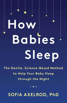 How Babies Sleep: The Gentle, Science-Based Method to Help Your Baby Sleep Through the Night, Sofia Axelrod