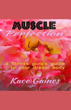 Muscle Perfection - a fitness guru's guide to your dream body, Kace Gaines