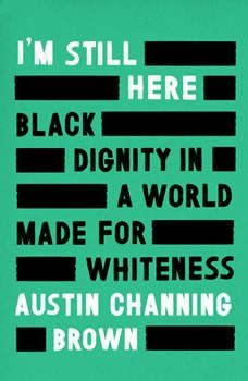 I'm Still Here: Black Dignity in a World Made for Whiteness Black Dignity in a World Made for Whiteness, Austin Channing Brown
