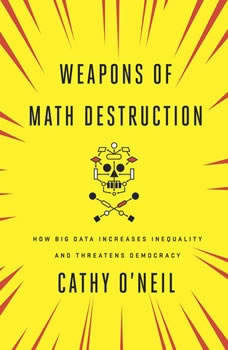 Weapons of Math Destruction: How Big Data Increases Inequality and Threatens Democracy, Cathy O'Neil