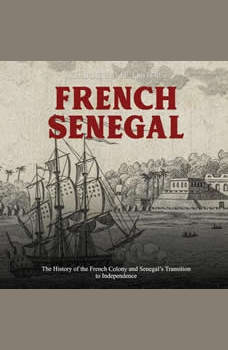 French Senegal: The History of the French Colony and Senegal�s Transition to Independence, Charles River Editors