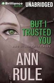 But I Trusted You: And Other True Cases And Other True Cases, Ann Rule