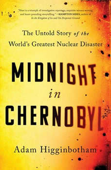 Midnight in Chernobyl: The Story of the World's Greatest Nuclear Disaster The Story of the World's Greatest Nuclear Disaster, Adam Higginbotham
