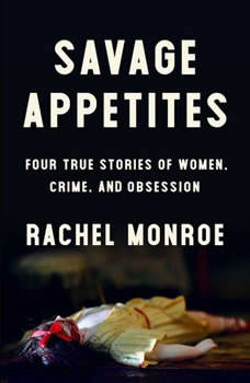 Savage Appetites: Four True Stories of Women, Crime, and Obsession, Rachel Monroe