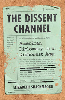 The Dissent Channel: American Diplomacy in a Dishonest Age, Elizabeth Shackelford