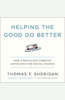 Helping the Good Do Better: How a White Hat Lobbyist Advocates for Social Change How a White Hat Lobbyist Advocates for Social Change, Thomas F. Sheridan