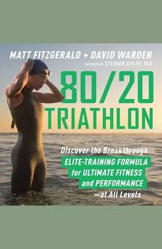 80/20 Triathlon: Discover the Breakthrough Elite-Training Formula for Ultimate Fitness and Performance at All Levels, Matt Fitzgerald