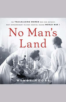 No Man's Land: The Trailblazing Women Who Ran Britain's Most Extraordinary Military Hospital During World War I, Wendy Moore