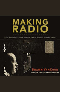 Making Radio: Early Radio Production and the Rise of Modern Sound Culture Early Radio Production and the Rise of Modern Sound Culture, Shawn VanCour