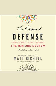 An Elegant Defense: The Extraordinary New Science of the Immune System: A Tale in Four Lives, Matt Richtel