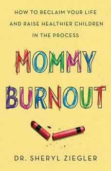 Mommy Burnout: How to Reclaim Your Life and Raise Healthier Children in the Process How to Reclaim Your Life and Raise Healthier Children in the Process, Dr. Sheryl G. Ziegler
