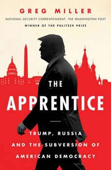 The Apprentice: Trump, Russia, and the Subversion of American Democracy Trump, Russia, and the Subversion of American Democracy, Greg Miller