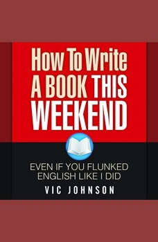 How to Write a Book This Weekend, Even If You Flunked English Like I Did, Vic Johnson