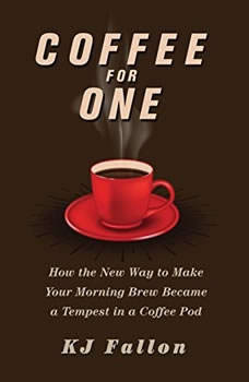 Coffee for One: How the New Way to Make Your Morning Brew Became a Tempest in a Coffee Pod, KJ Fallon