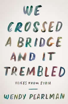 We Crossed a Bridge and It Trembled: Voices from Syria, Wendy Pearlman
