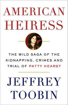 American Heiress: The Wild Saga of the Kidnapping, Crimes and Trial of Patty Hearst The Wild Saga of the Kidnapping, Crimes and Trial of Patty Hearst, Jeffrey Toobin