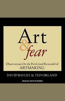 Art & Fear: Observations On the Perils (and Rewards) of Artmaking Observations On the Perils (and Rewards) of Artmaking, David Bayles
