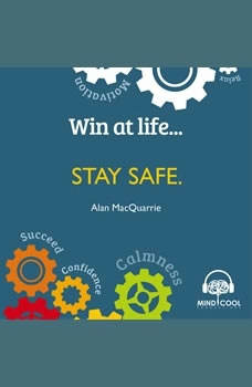 Win at Life: Stay Safe, Taking Control of Your Own Personal Safety in a Violent World, Alan MacQuarrie