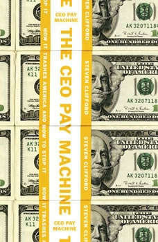 The CEO Pay Machine: How it Trashes America and How to Stop it, Steven Clifford