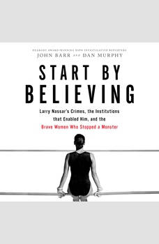 Start by Believing: Larry Nassar's Crimes, the Institutions that Enabled Him, and the Brave Women Who Stopped a Monster, John Barr