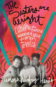 The Sisters Are Alright: Changing the Broken Narrative of Black Women in America, Tamara Winfrey Harris