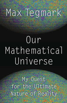 Our Mathematical Universe: My Quest for the Ultimate Nature of Reality My Quest for the Ultimate Nature of Reality, Max Tegmark