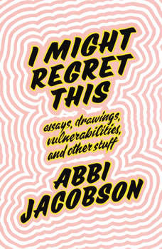 I Might Regret This: Essays, Drawings, Vulnerabilities, and Other Stuff, Abbi Jacobson