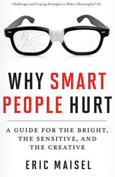 Why Smart People Hurt: A Guide for the Bright, the Sensitive, and the Creative, Eric Maisel