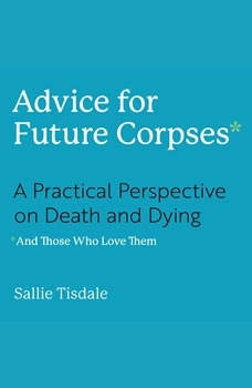 Advice for Future Corpses (and Those Who Love Them): A Practical Perspective on Death and Dying, Sallie Tisdale