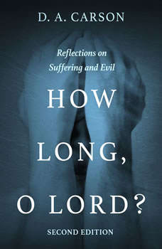 How Long, O Lord? Second Edition: Reflections on Suffering and Evil, D. A. Carson