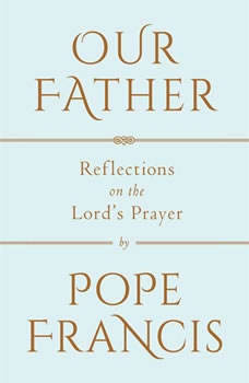Our Father: The Lord's Prayer The Lord's Prayer, Pope Francis