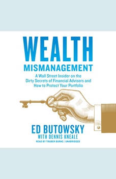 Wealth Mismanagement: A Wall Street Insider on the Dirty Secrets of Financial Advisers and How to Protect Your Portfolio, Ed Butowsky