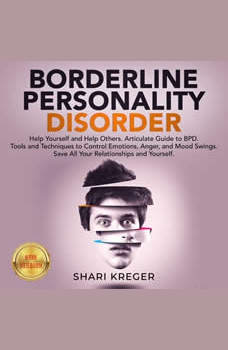 BORDERLINE PERSONALITY DISORDER: Help Yourself and Help Others. Articulate Guide to BPD. Tools and Techniques to Control Emotions, Anger, and Mood Swings. Save All Your Relationships and Yourself. NEW VERSION, SHARI KREGER