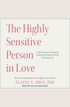The Highly Sensitive Person in Love: Understanding and Managing Relationships When the World Overwhelms You, PhD Aron