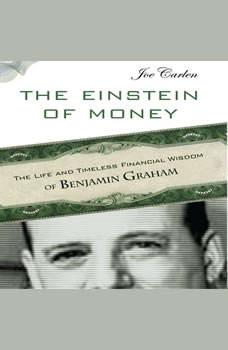 The Einstein of Money: The Life and Timeless Financial Wisdom of Benjamin Graham, Joe Carlen