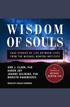 Wisdom of Souls: Case Studies of Life Between Lives From The Michael Newton Institute, PhD Clark