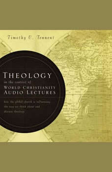 Theology in the Context of World Christianity: Audio Lectures: How the Global Church Is Influencing the Way We Think about and Discuss Theology, Timothy C. Tennent