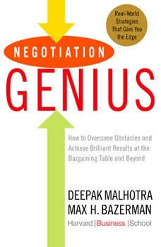Negotiation Genius: How to Overcome Obstacles and Achieve Brilliant Results at the Bargaining Table and Beyond, Deepak Malhotra