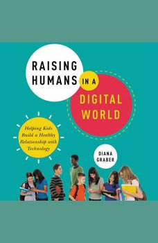 Raising Humans in a Digital World: Helping Kids Build a Healthy Relationship with Technology, Diana Graber